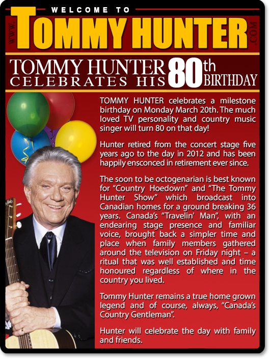 """TOMMY HUNTER celebrates a milestone birthday on Monday March 20th. The much-loved TV personality and country music singer will turn 80 on that day! Hunter retired from the concert stage five years ago to the day in 2012 and has been happily ensconced in retirement ever since. The soon to be octogenarian is best known for """"Country Hoedown"""" and """"The Tommy Hunter Show"""" which broadcast into Canadian homes for a ground breaking 36 years. Canada's """"Travelin' Man"""", with an endearing stage presence and familiar voice, brought back a simpler time and place when family members gathered around the television on Friday night – a ritual that was well established and time honored regardless of where in the country you lived. Tommy Hunter remails a true home-grown legend and of course, always, """"Canada's Country Gentleman"""". Hunter will celebrate the day with family and friends."""